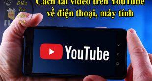 Cách tải video trên YouTube về điện thoại iPhone Android, máy tính